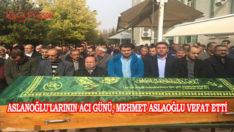 Aslanoğlu'larının Acı Günü, Mehmet Aslaoğlu Vefat Etti
