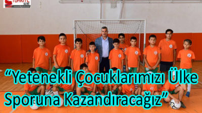 """""""Yetenekli Çocuklarımızı Ülke Sporuna Kazandıracağız"""""""