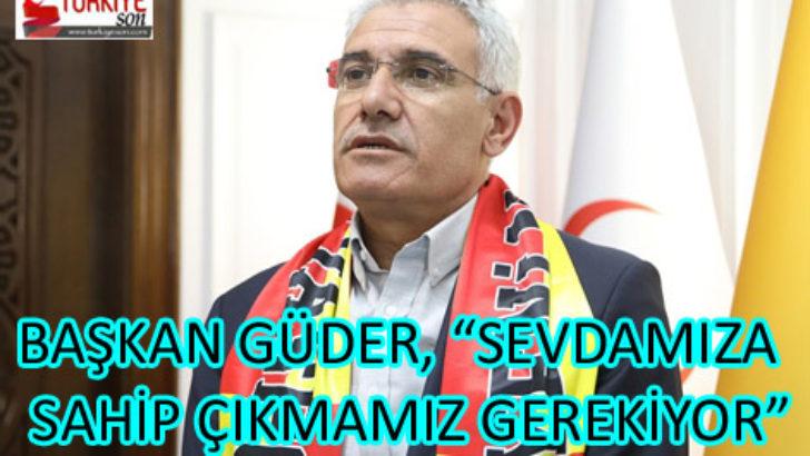"""BAŞKAN GÜDER, """"SEVDAMIZA SAHİP ÇIKMAMIZ GEREKİYOR"""""""