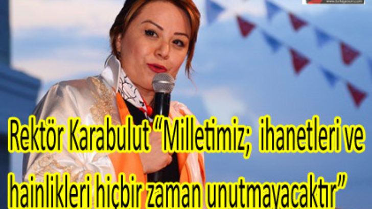 """Rektör Karabulut """"Milletimiz;  ihanetleri ve hainlikleri hiçbir zaman unutmayacaktır"""""""