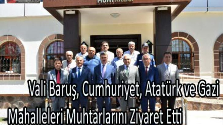 Vali Baruş, Cumhuriyet, Atatürk ve Gazi Mahalleleri Muhtarlarını Ziyaret Etti