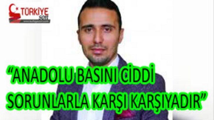 """ANADOLU BASINI CİDDİ SORUNLARLA KARŞI KARŞIYADIR"""