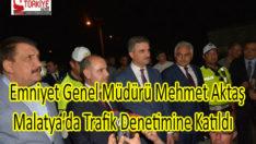 Emniyet Genel Müdürü Mehmet Aktaş Malatya'da Trafik Denetimine Katıldı